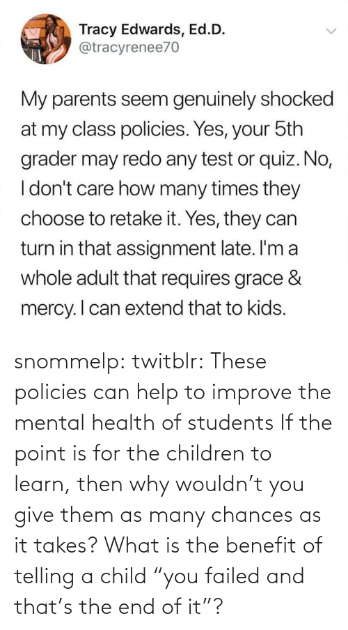 "Learn: snommelp: twitblr: These policies can help to improve the mental health of students If the point is for the children to learn, then why wouldn't you give them as many chances as it takes? What is the benefit of telling a child ""you failed and that's the end of it""?"