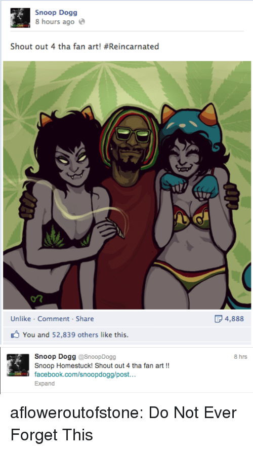 Facebook, Snoop, and Snoop Dogg: Snoop Dogg  8 hours ago  Shout out 4 tha fan art! #Reincarnated  on  Unlike Comment Share  4,888  You and 52,839 others like this   Snoop Dogg @SnoopDogg  Snoop Homestuck! Shout out 4 tha fan art !!  facebook.com/snoopdogg/post  Expand  8 hrs afloweroutofstone:  Do Not Ever Forget This