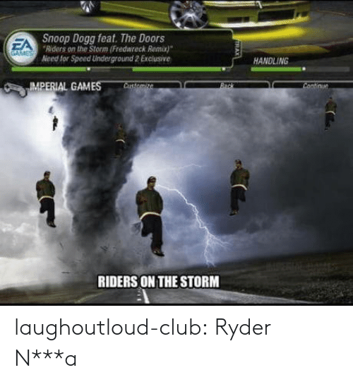 snoop dogg: Snoop Dogg feat. The Doors  Riders on the Storm (Fredwreck Remix)  Need for Speed Underground 2 Exclusive  EA  HANDLING  IMPERIAL GAMES  RIDERS ON THE STORM laughoutloud-club:  Ryder N***a