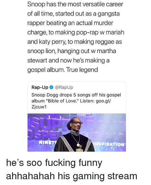 "True Legend: Snoop has the most versatile career  of all time, started out as a gangsta  rapper beating an actual murder  charge, to making pop-rap w mariah  and katy perry, to making reggae as  snoop lion, hanging out w martha  stewart and now he's making a  gospel album. True legend  Rap-Up @RapUp  Snoop Dogg drops 5 songs off his gospel  album ""Bible of Love."" Listen: goo.gl/  Zjcuw1  NINE  NSPIRATION he's soo fucking funny ahhahahah his gaming stream"