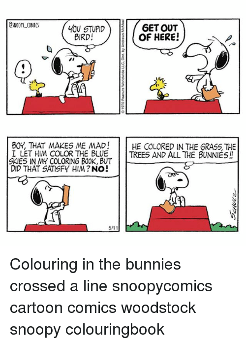 Coloring Book: SNOOPY COMICS  6ETOUT  LOU STUPID  OF HERE!  BIRD  BOY, THAT MAKES ME MAD!  HE COLORED IN THE GRASS THE  I LET HIM COLOR THE BLUE TREES AND ALL THE BUNNIES  SKIES IN MY COLORING BOOK, BUT  DID THAT SATISFY HIM?  NO  511 Colouring in the bunnies crossed a line snoopycomics cartoon comics woodstock snoopy colouringbook