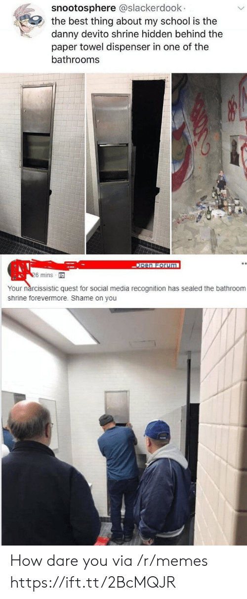 Memes, School, and Social Media: snootosphere @slackerdoolk  the best thing about my school is the  danny devito shrine hidden behind the  paper towel dispenser in one of the  bathrooms  pen Forum  6 mins  Your nárcissistic quest for social media recognition has sealed the bathroom  shrine forevermore. Shame on you How dare you via /r/memes https://ift.tt/2BcMQJR