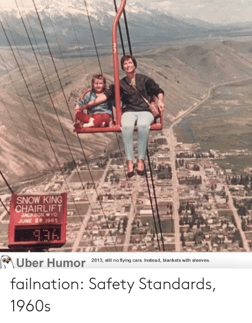 1960s: SNOW KING  CHAIRLIFT  JACKSON WYO  JUNE 26,1965  336  Uber Humor  2013, still no flying cars. Instead, blankets with sleeves. failnation:  Safety Standards, 1960s