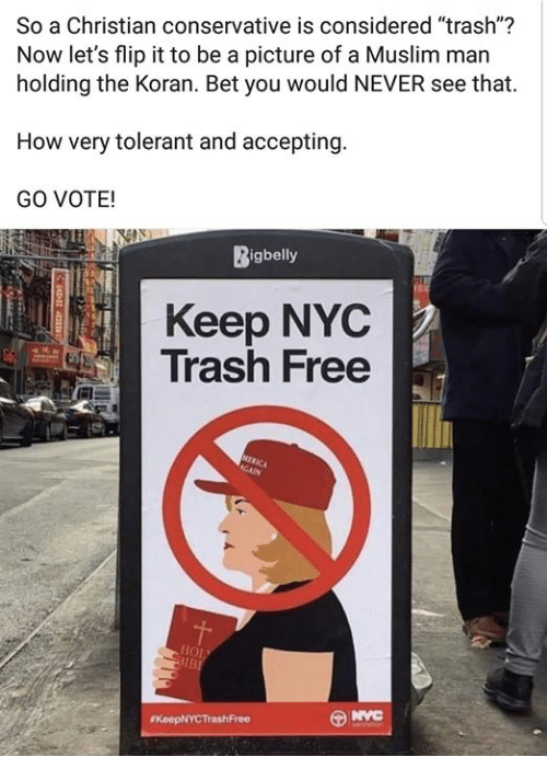 """Memes, Muslim, and Trash: So a Christian conservative is considered """"trash""""?  Now let's flip it to be a picture of a Muslim man  holding the Koran. Bet you would NEVER see that.  How very tolerant and accepting  GO VOTE!  Bigbelly  Keep NYC  Trash Free"""