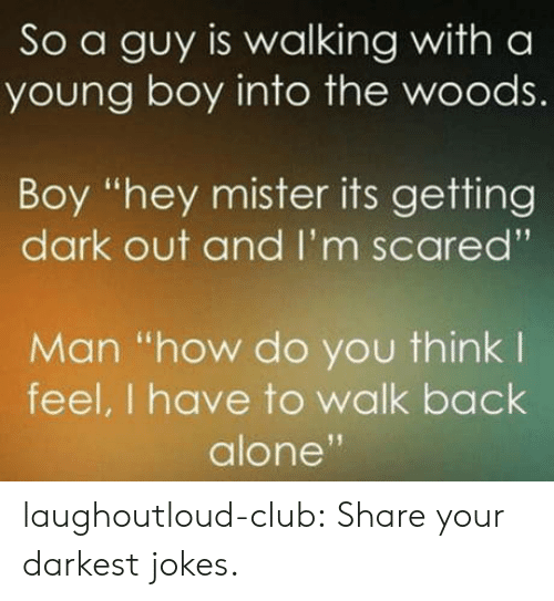 """Being Alone, Club, and Tumblr: So a guy is walking with a  young boy into the woods.  Boy """"hey mister its getting  dark out and I'm scared'""""  Man """"how do you think l  feel, I have to walk back  alone laughoutloud-club:  Share your darkest jokes."""
