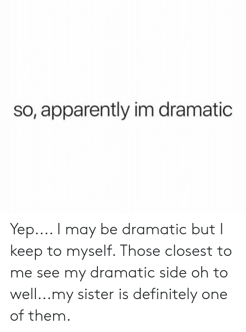 Apparently, Definitely, and One: so, apparently im dramatic Yep.... I may be dramatic but I keep to myself. Those closest to me see my dramatic side oh to well...my sister is definitely one of them.