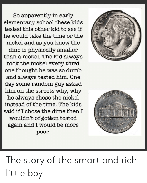 Apparently, Dumb, and School: So apparently in early  elementary school these kids  tested this other kid to see if  he would take the time or the  nickel and as you know the  dine is physically smaller  than a nickel. The kid always  964  took the nickel  third  every  one thought he was so dumb  and always tested him. One  day some random guy asked  him on the streets why, why  he always chose the nickel  instead of the time. The kids  PLURIRUS  said if I chose the dime then I  wouldn't of gotten tested  again and I would be more  MONTICELO  CENTS  OFAMERIC  STAD  рoor. The story of the smart and rich little boy