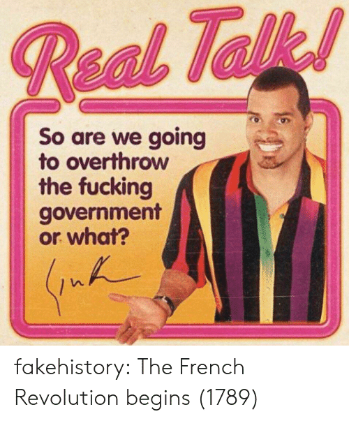 Fucking, Tumblr, and Blog: So are we going  to overthrow  the fucking  government  or what? fakehistory:  The French Revolution begins (1789)