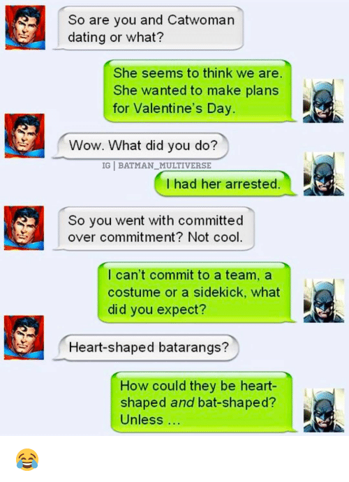 heart shape: So are you and Catwoman  dating or what?  She seems to think we are  She wanted to make plans  for Valentine's Day  Wow. What did you do?  IG BATMAN MULTIVERSE  I had her arrested  So you went with committed  over commitment? Not cool  I can't commit to a team, a  costume or a sidekick, what  did you expect?  Heart-shaped batarangs?  How could they be heart-  shaped and bat-shaped?  Unless 😂