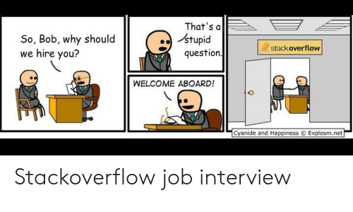Job Interview, Cyanide and Happiness, and Happiness: So, Bob, why should  we hire you?  That's a  stupid  question  stackoverflow  WELCOME ABOARD!  f  Cyanide and Happiness  Explosm.net  ー Stackoverflow job interview