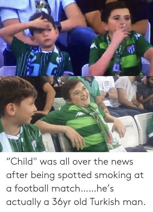 "Football, News, and Smoking: SO  BURSASPO ""Child"" was all over the news after being spotted smoking at a football match……he's actually a 36yr old Turkish man."