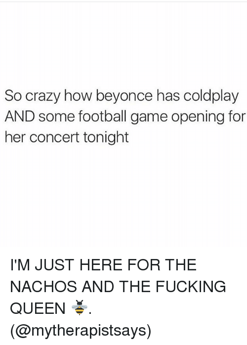Memes, 🤖, and Queens: So crazy how beyonce has coldplay  AND some football game opening for  her concert tonight I'M JUST HERE FOR THE NACHOS AND THE FUCKING QUEEN 🐝. (@mytherapistsays)