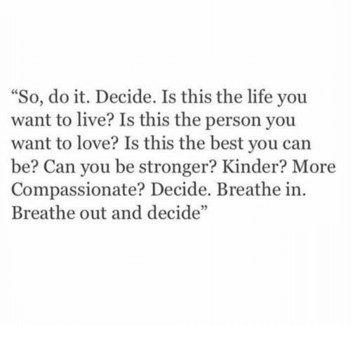 """Life, Love, and Best: """"So, do it. Decide. Is this the life you  want to live? Is this the person you  want to love? Is this the best you can  be? Can you be stronger? Kinder? More  Compassionate? Decide. Breathe in.  Breathe out and decide""""  05"""