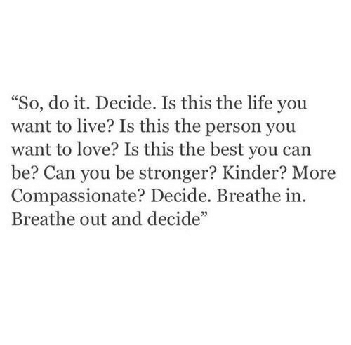 """Life, Love, and Best: """"So, do it. Decide. Is this the life you  want to live? Is this the person you  want to love? Is this the best you can  be? Can you be stronger? Kinder? More  Compassionate? Decide. Breathe in.  Breathe out and decide"""""""
