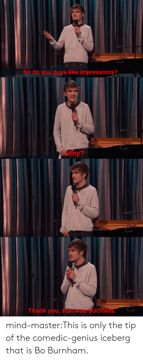 Bo Burnham: So do you guys like impressions?   Why?   Thank you, that was Socrates. mind–master:This is only the tip of the comedic-genius iceberg that is Bo Burnham.