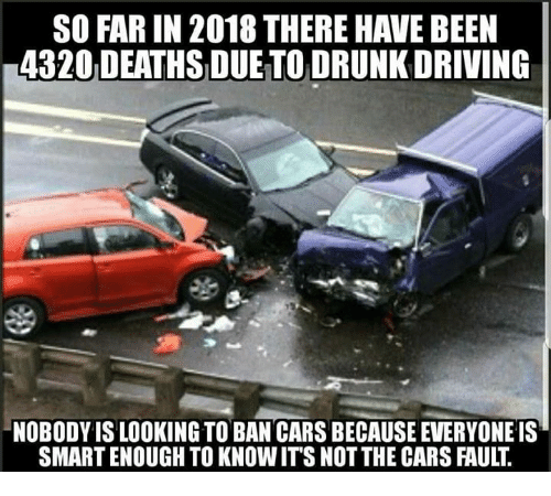 drunk driving: SO FAR IN 2018 THERE HAVE BEEN  4320 DEATHS DUE TO DRUNK DRIVING  NOBODY IS LOOKING TO BAN CARS BECAUSE EVERYONE IS  SMART ENOUGH TO KNOWIT'S NOT THE CARS FAULT.