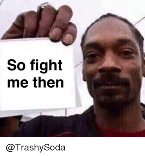Fight, Then, and Fight Me: So fight  me then @TrashySoda