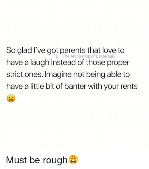 Love, Parents, and British: So glad I've got parents that love to  have a laugh instead of those proper  strict ones. Imagine not being able to  have a little bit of banter with your rents  FB The Archbishop of Banterbury Must be rough😩