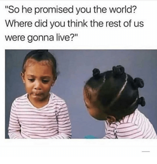 """Live, World, and Girl Memes: """"So he promised you the world?  Where did you think the rest of us  were gonna live?"""""""