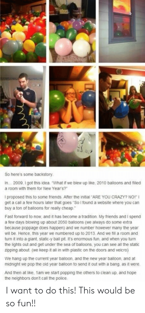 "We Keep: So here's some backstory  In... 2009, I got this idea  ""What if we blew up like, 2010 balloons and filled  a room with them for New Year's?""  I proposed this to some friends. After the initial ARE YOU CRAZY? NO!""  get a call a few hours later that goes ""So I found a website where you can  buy a ton of balloons for really cheap  Fast forward to now, and it has become a tradition My friends and I spend  a few days blowing up about 2050 balloons (we always do some extra  because poppage does happen) and we number however many the year  will be. Hence, this year we numbered up to 2013. And we fil a room and  turn it into a giant, static-y ball pit It's enormous fun, and when you turn  the lights out and get under the sea of baloons, you can see all the static  zipping about (we keep it all in with plastic on the doors and velcro)  We hang up the current year balloon, and the new year balloon, and at  midnight we pop the old year balloon to send it out with a bang. as it were.  And then at like, 1am we start popping the others to clean up, and hope I want to do this! This would be so fun!!"