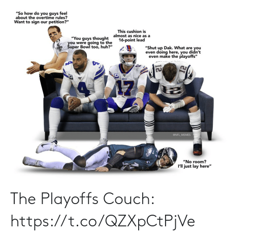 "Couch: ""So how do you guys feel  about the overtime rules?  Want to sign our petition?""  This cushion is  almost as nice as a  16-point lead  ""You guys thought  you were going to the  Šuper Bowl too, huh?""  ""Shut up Dak. What are you  even doing here, you didn't  even make the playoffs""  BILLS  17  @NFL_MEMES  ""No room?  I'll just lay here"" The Playoffs Couch: https://t.co/QZXpCtPjVe"