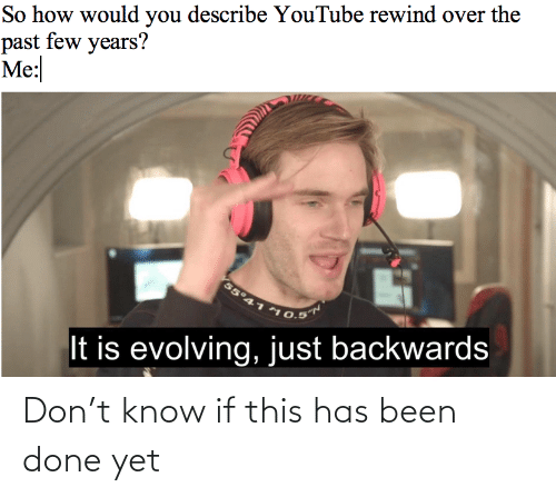 evolving: So how would you describe YouTube rewind over the  past few years?  Me:  55°41  10.5  It is evolving,just backwards Don't know if this has been done yet