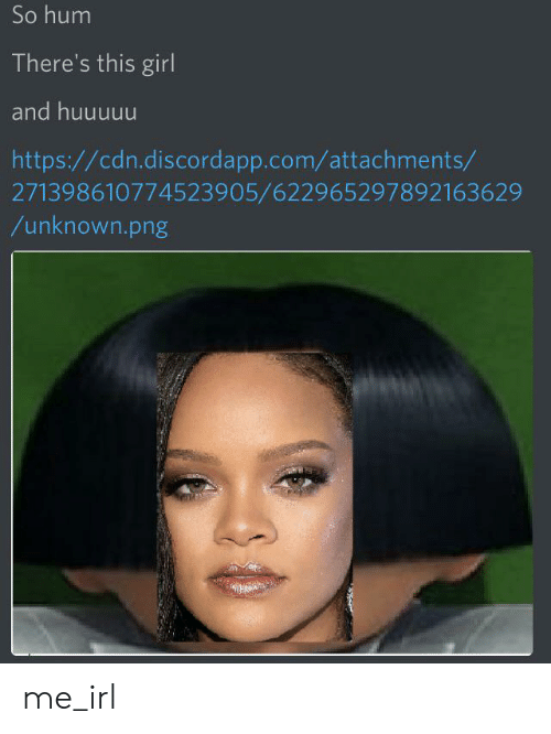 Girl, Http, and Irl: So hum  There's this girl  and huuuuu  http://cdn.discordapp.com/attachments/  271398610774523905/622965297892163629  /unknown.png me_irl