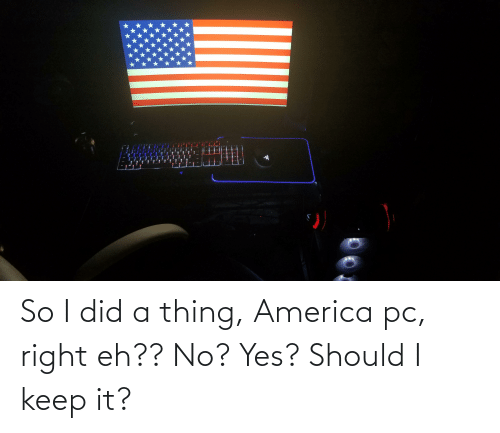 No Yes: So I did a thing, America pc, right eh?? No? Yes? Should I keep it?