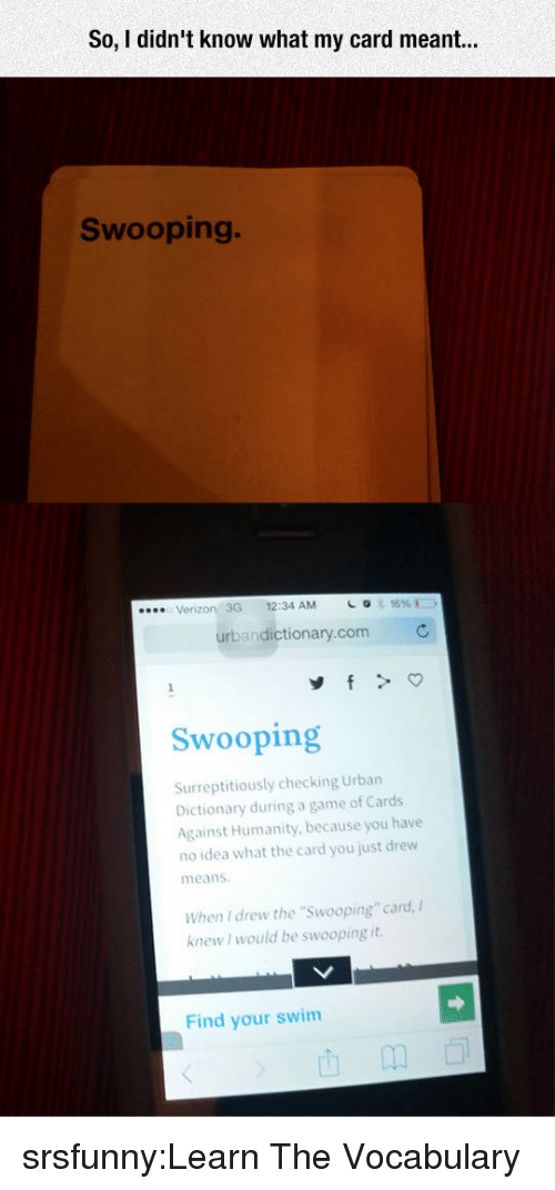 """Urban Dictionary: So, I didn't know what my card r  Swooping.  Verizon 3G 12:34 AM  urbandictionary.com  Swooping  Surreptitiously checking Urban  Dictionary during a game of Cards  Against Humanity, because you have  no idea what the card you just drew  means  When I drew the """"Swooping"""" card,  knew I would be swooping it  Find your swim srsfunny:Learn The Vocabulary"""
