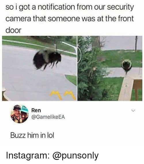 Instagram, Lol, and Camera: so i got a notification from our security  camera that someone was at the front  door  Ren  @GamelikeEA  Buzz him in lol Instagram: @punsonly