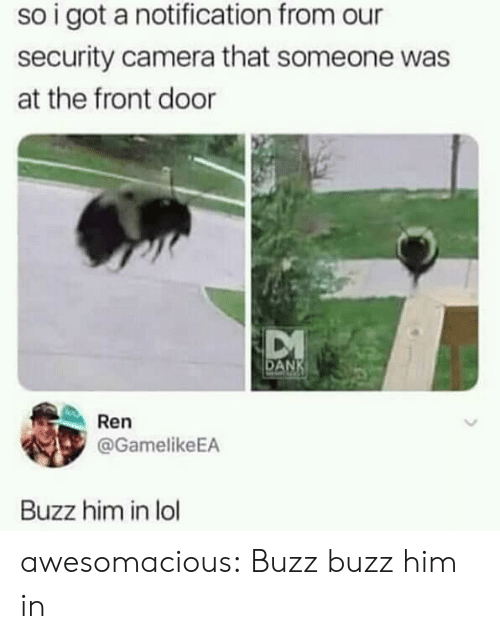 Lol, Tumblr, and Blog: so i got a notification from our  security camera that someone was  at the front door  AN  Ren  @GamelikeEA  Buzz him in lol awesomacious:  Buzz buzz him in