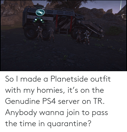 anybody: So I made a Planetside outfit with my homies, it's on the Genudine PS4 server on TR. Anybody wanna join to pass the time in quarantine?