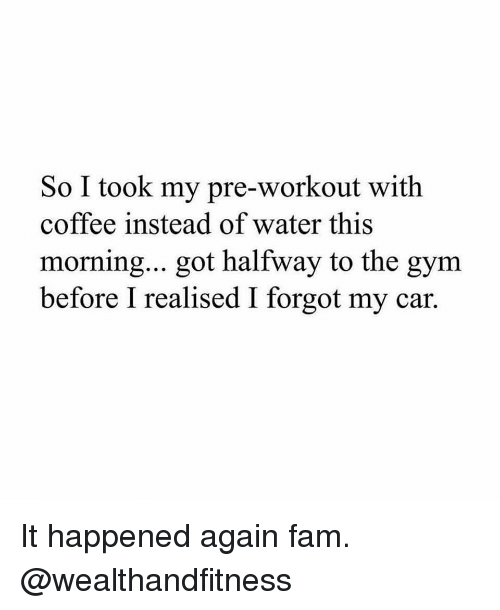 pre workout: So I took my pre-workout with  coffee instead of water this  morning... got halfway to the gym  before I realised I forgot my car. It happened again fam. @wealthandfitness