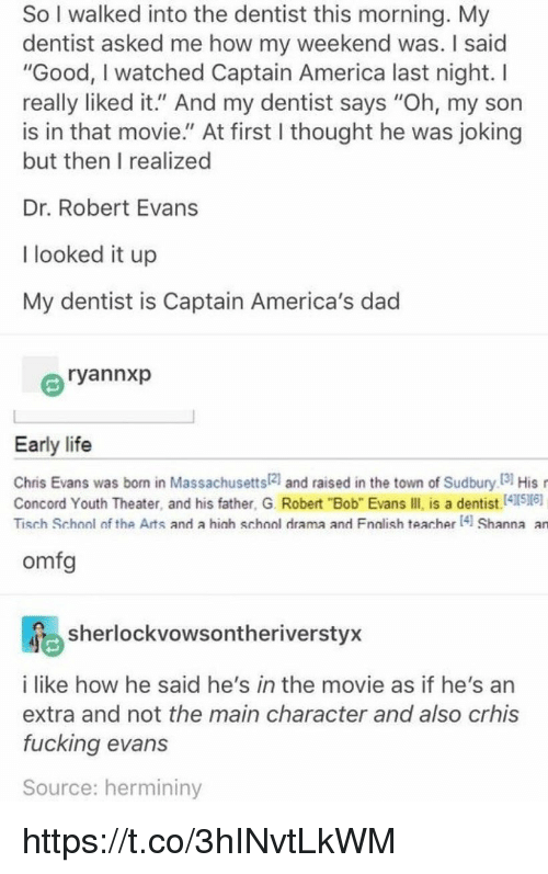 """the maine: So I walked into the dentist this morning. My  dentist asked me how my weekend was. I said  """"Good, I watched Captain America last night. I  really liked it."""" And my dentist says """"Oh, my son  is in that movie."""" At first I thought he was joking  but then I realized  Dr. Robert Evans  I looked it up  My dentist is Captain America's dad  ryannxp  Early life  Chris Evans was born in Massachusetts21 and raised in the town of Sudbury I3 His  Concord Youth Theater, and his father, G. Robert """"Bob"""" Evans IIl is a dentist.41516)  Tisch School of the Arts and a hich school drama and Fnalish teacher 4 Shanna an  omfg  sherlockvowsontheriverstyx  i like how he said he's in the movie as if he's an  extra and not the main character and also crhis  fucking evans  Source: hermininy https://t.co/3hINvtLkWM"""