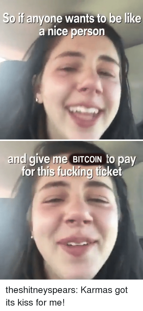 Be Like, Fucking, and Target: So if anyone wants to be like  a nice person   and give me BITCOIN to pay  for this fucking ticket theshitneyspears: Karmas got its kiss for me!