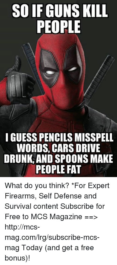 Cars, Drunk, and Guns: SO IF GUNS KILL  PEOPLE  I GUESS PENCILS MISSPELL  WORDS, CARS DRIVE  DRUNK AND SPOONS MAKE  PEOPLE FAT What do you think?  *For Expert Firearms, Self Defense and Survival content Subscribe for Free to MCS Magazine ==>  http://mcs-mag.com/lrg/subscribe-mcs-mag Today (and get a free bonus)!