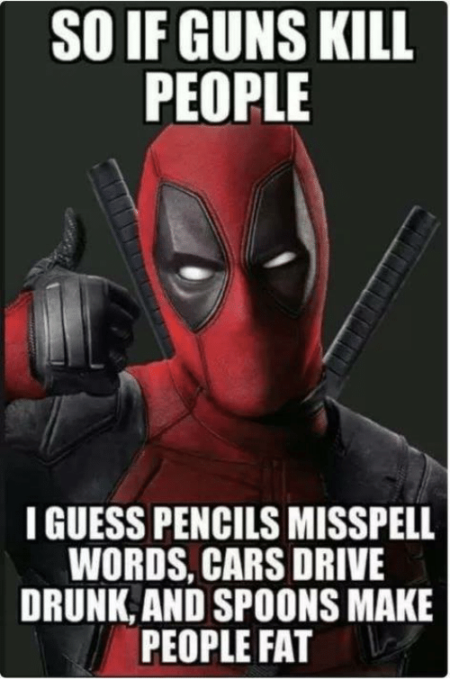 Cars, Drunk, and Guns: SO IF GUNS KILL  PEOPLE  I GUESS PENCILS MISSPELL  WORDS, CARS DRIVE  DRUNK AND SPOONS MAKE  PEOPLE FAT