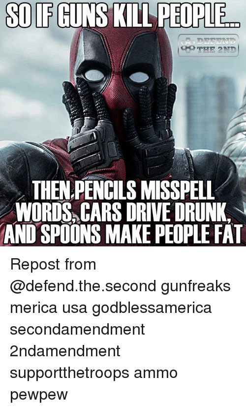 Cars, Drunk, and Guns: SO IF GUNS KILL  PEOPLE  THEN PENCILS MISSPELL  WORDS, CARS DRIVE DRUNK  AND SPOONS MAKE PEOPLE FAT Repost from @defend.the.second gunfreaks merica usa godblessamerica secondamendment 2ndamendment supportthetroops ammo ΜΟΛΩΝΛΑΒΕ pewpew