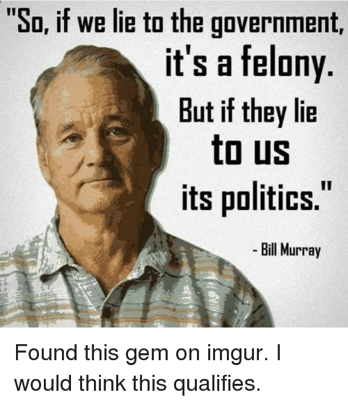 """Im 14 & This Is Deep: """"So, if we lie to the government,  it's a felony  But if they lie  to US  its politics.  Bill Murray Found this gem on imgur. I would think this qualifies."""