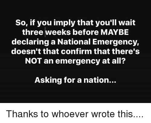 Asking, Emergency, and Three: So, if you imply that you'll wait  three weeks before MAYBE  declaring a National Emergency,  doesn't that confirm that there's  NOT an emergency at all?  Asking for a nation... Thanks to whoever wrote this....