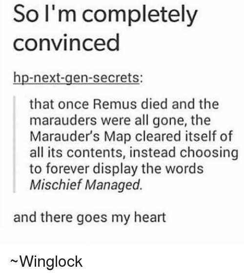 next gen: So I'm completely  convinced  hp-next-gen-secrets:  that once Remus died and the  marauders were all gone, the  Marauders Map cleared itself of  all its contents, instead choosing  to forever display the words  Mischief Managed.  and there goes my heart ~Winglock