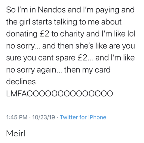 are you sure: So I'm in Nandos and I'm paying and  the girl starts talking to me about  donating £2 to charity and I'm like lol  no sorry... and then she's like are you  sure you cant spare £2... and I'm like  no sorry again... then my card  declines  LMFAOOOOO00000000O  1:45 PM 10/23/19 Twitter for iPhone Meirl