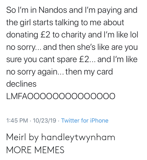 are you sure: So I'm in Nandos and I'm paying and  the girl starts talking to me about  donating £2 to charity and I'm like lol  no sorry... and then she's like are you  sure you cant spare £2... and I'm like  no sorry again... then my card  declines  LMFAOOOOO00000000O  1:45 PM 10/23/19 Twitter for iPhone Meirl by handleytwynham MORE MEMES
