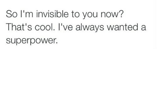 im invisible: So I'm invisible to you now?  That's cool. I've always wanted a  superpower.