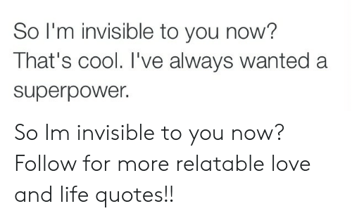 im invisible: So I'm invisible to you now?  That's cool. I've always wanted a  superpower. So Im invisible to you now?  Follow for more relatable love and life quotes!!