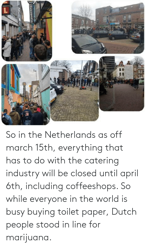 in the world: So in the Netherlands as off march 15th, everything that has to do with the catering industry will be closed until april 6th, including coffeeshops. So while everyone in the world is busy buying toilet paper, Dutch people stood in line for marijuana.