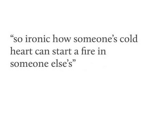 """Ironic: """"so ironic how someone's cold  CC  heart can start a fire in  someone else's"""""""
