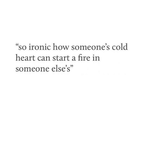 """Ironic: so ironic how someone's cold  heart can start a fire in  someone else's""""  3 22"""