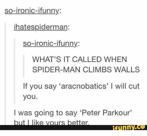 Ironic: so-ironic-ifunny:  ihatespiderman:  so-ironic-ifunny:  WHAT'S IT CALLED WHEN  SPIDER-MAN CLIMBS WALLS  If you say 'aracnobatics' I will cut  you.  I was going to say 'Peter Parkour'  but I like vours better.  ifunny.co