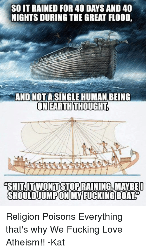 Memes, Atheism, and Boat: SO IT RAINED FOR 40 DAYS AND 40  NIGHTS DURING THE GREAT FLOOD,  AND NOTA SINGLEHUMAN BEING  ON EARTH THOUGHT,  IT WONTSTTOPRAINING,MAY BEI  SHOULD JUMPON MY FUCKING BOAT Religion Poisons Everything that's why We Fucking Love Atheism!! -Kat